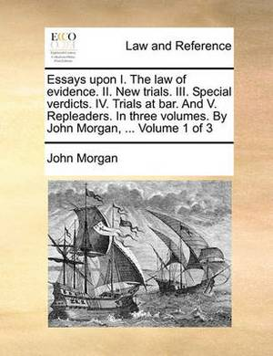 Essays Upon I. the Law of Evidence. II. New Trials. III. Special Verdicts. IV. Trials at Bar. and V. Repleaders. in Three Volumes. by John Morgan, ... Volume 1 of 3