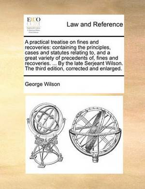 A Practical Treatise on Fines and Recoveries: Containing the Principles, Cases and Statutes Relating To, and a Great Variety of Precedents Of, Fines and Recoveries. ... by the Late Serjeant Wilson. the Third Edition, Corrected and Enlarged.