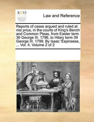 Reports of Cases Argued and Ruled at Nisi Prius, in the Courts of King's Bench and Common Pleas, from Easter Term 36 George III. 1796, to Hilary Term 39 George III. 1799. by Isaac 'Espinasse, ... Vol. II. Volume 2 of 2