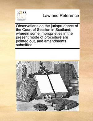 Observations on the Jurisprudence of the Court of Session in Scotland; Wherein Some Improprieties in the Present Mode of Procedure Are Pointed Out, and Amendments Submitted.