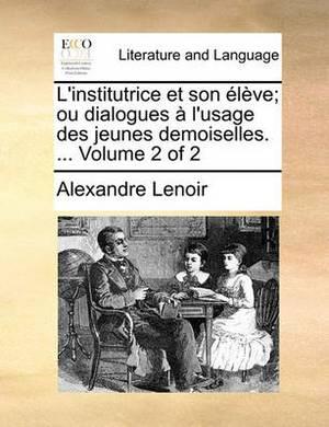 L'Institutrice Et Son Lve; Ou Dialogues L'Usage Des Jeunes Demoiselles. ... Volume 2 of 2