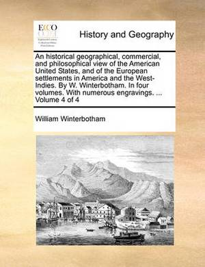 An Historical Geographical, Commercial, and Philosophical View of the American United States, and of the European Settlements in America and the West-Indies. by W. Winterbotham. in Four Volumes. with Numerous Engravings. ... Volume 4 of 4