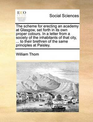 The Scheme for Erecting an Academy at Glasgow, Set Forth in Its Own Proper Colours. in a Letter from a Society of the Inhabitants of That City, ... to Their Brethren of the Same Principles at Paisley.