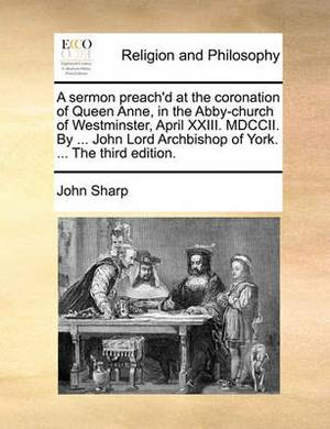 A Sermon Preach'd at the Coronation of Queen Anne, in the Abby-Church of Westminster, April XXIII. MDCCII. by ... John Lord Archbishop of York. ... the Third Edition.