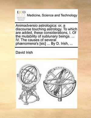 Animadversio Astrologica: Or, a Discourse Touching Astrology. to Which Are Added, These Considerations, I. of the Mutability of Sublunary Beings. ... IV. the Causes of Several PH]Nomena's [Sic] ... by D. Irish, ...