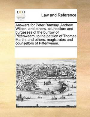 Answers for Peter Ramsay, Andrew Wilson, and Others, Counsellors and Burgesses of the Burrow of Pittenweem, to the Petition of Thomas Martin, and Others, Magistrates and Counsellors of Pittenweem.