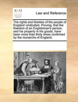 The Rights and Liberties of the People of England Vindicated. Proving, That the Freedom of an Englishman's Person, and His Property in His Goods, Have Been More Than Thirty Times Confirmed by the Monarchs of England