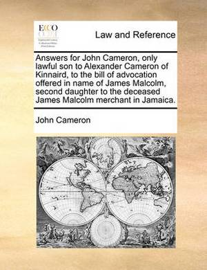 Answers for John Cameron, Only Lawful Son to Alexander Cameron of Kinnaird, to the Bill of Advocation Offered in Name of James Malcolm, Second Daughter to the Deceased James Malcolm Merchant in Jamaica.