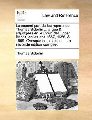 Le Second Part de Les Reports Du Thomas Siderfin ... Argue & Adjudgees En Le Court del Upper Banck, En Les ANS 1657, 1658, & 1659. Ovesque Deux Tables ... La Seconde Edition Corrigee.