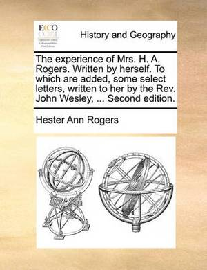 The Experience of Mrs. H. A. Rogers. Written by Herself. to Which Are Added, Some Select Letters, Written to Her by the REV. John Wesley, ... Second Edition.