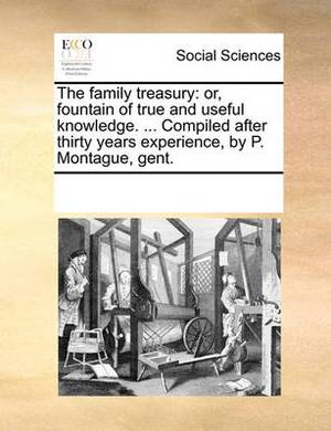 The Family Treasury: Or, Fountain of True and Useful Knowledge. ... Compiled After Thirty Years Experience, by P. Montague, Gent.