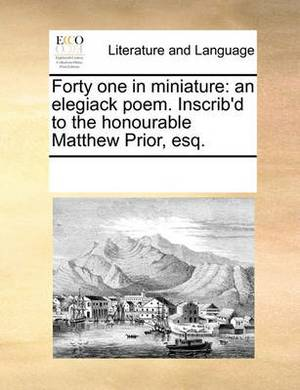 Forty One in Miniature: An Elegiack Poem. Inscrib'd to the Honourable Matthew Prior, Esq.
