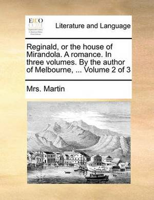 Reginald, or the House of Mirandola. a Romance. in Three Volumes. by the Author of Melbourne, ... Volume 2 of 3