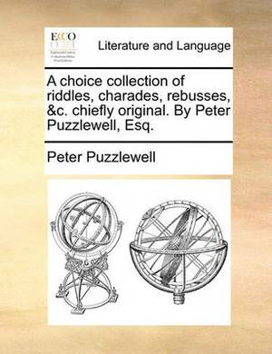 A Choice Collection of Riddles, Charades, Rebusses, &C. Chiefly Original. by Peter Puzzlewell, Esq.
