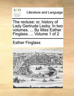 The Recluse: Or, History of Lady Gertrude Lesby. in Two Volumes. ... by Miss Esther Finglass. ... Volume 1 of 2