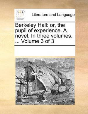 Berkeley Hall: Or, the Pupil of Experience. a Novel. in Three Volumes. ... Volume 3 of 3