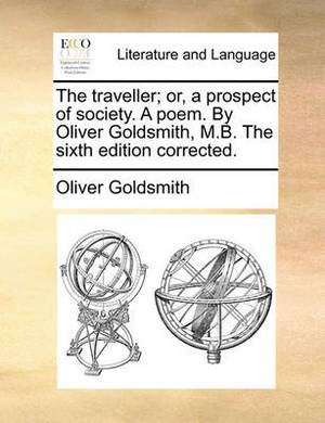 The Traveller; Or, a Prospect of Society. a Poem. by Oliver Goldsmith, M.B. the Sixth Edition Corrected.