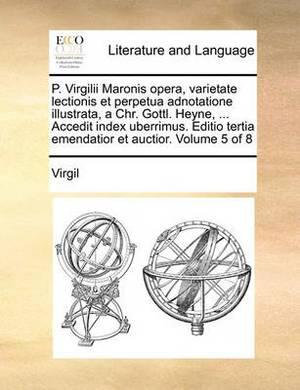 P. Virgilii Maronis Opera, Varietate Lectionis Et Perpetua Adnotatione Illustrata, a Chr. Gottl. Heyne, ... Accedit Index Uberrimus. Editio Tertia Emendatior Et Auctior. Volume 5 of 8