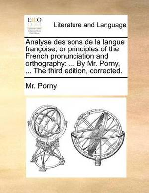 Analyse Des Sons de La Langue Franoise; Or Principles of the French Pronunciation and Orthography: By Mr. Porny, ... the Third Edition, Corrected.