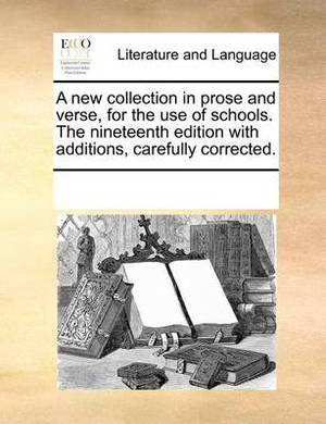 A New Collection in Prose and Verse, for the Use of Schools. the Nineteenth Edition with Additions, Carefully Corrected.