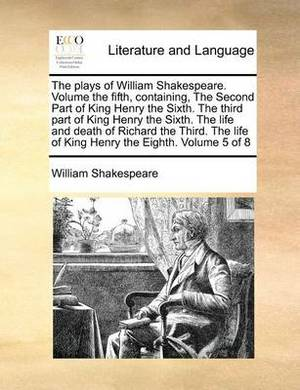 The Plays of William Shakespeare. Volume the Fifth, Containing, the Second Part of King Henry the Sixth. the Third Part of King Henry the Sixth. the Life and Death of Richard the Third. the Life of King Henry the Eighth. Volume 5 of 8