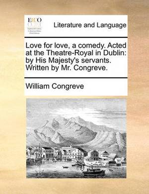 Love for Love, a Comedy. Acted at the Theatre-Royal in Dublin: By His Majesty's Servants. Written by Mr. Congreve