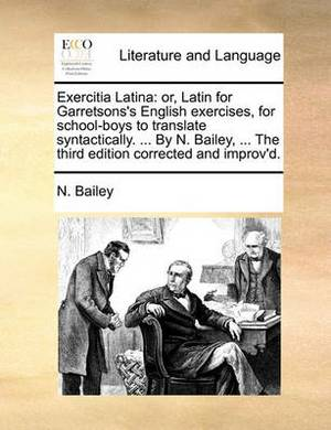 Exercitia Latina: Or, Latin for Garretsons's English Exercises, for School-Boys to Translate Syntactically. ... by N. Bailey, ... the Third Edition Corrected and Improv'd.