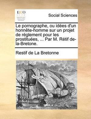 Le Pornographe, Ou Idees D'Un Honnete-Homme Sur Un Projet de Reglement Pour Les Prostituees, ... Par M. Retif de-La-Bretone.