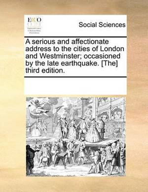 A Serious and Affectionate Address to the Cities of London and Westminster; Occasioned by the Late Earthquake. [The] Third Edition.