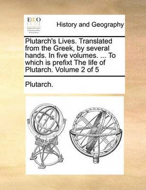 Plutarch's Lives. Translated from the Greek, by Several Hands. in Five Volumes. ... to Which Is Prefixt the Life of Plutarch. Volume 2 of 5