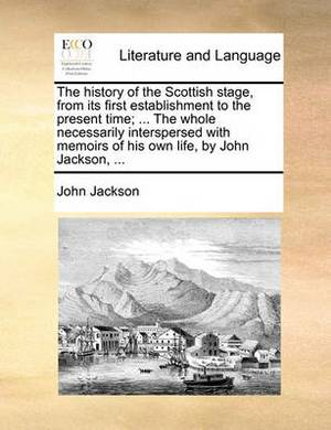 The History of the Scottish Stage, from Its First Establishment to the Present Time; ... the Whole Necessarily Interspersed with Memoirs of His Own Life, by John Jackson, ...