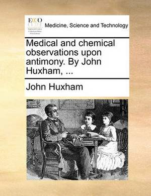 Medical and Chemical Observations Upon Antimony. by John Huxham, ...