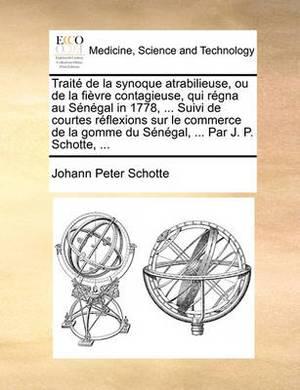 Trait� de la Synoque Atrabilieuse, Ou de la Fi�vre Contagieuse, Qui R�gna Au S�n�gal in 1778, ... Suivi de Courtes R�flexions Sur Le Commerce de la Gomme Du S�n�gal, ... Par J. P. Schotte, ...