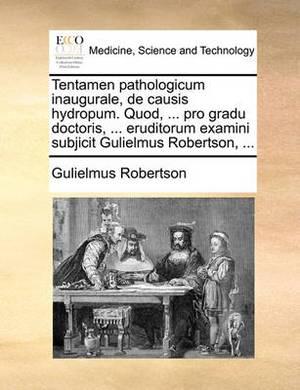 Tentamen Pathologicum Inaugurale, de Causis Hydropum. Quod, ... Pro Gradu Doctoris, ... Eruditorum Examini Subjicit Gulielmus Robertson, ...