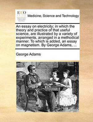 An Essay on Electricity; In Which the Theory and Practice of That Useful Science, Are Illustrated by a Variety of Experiments, Arranged in a Methodical Manner. to Which Is Added, an Essay on Magnetism. by George Adams,