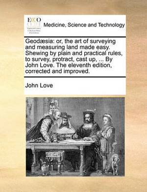 Geod]sia: Or, the Art of Surveying and Measuring Land Made Easy. Shewing by Plain and Practical Rules, to Survey, Protract, Cast Up, ... by John Love. the Eleventh Edition, Corrected and Improved.