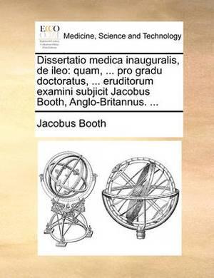 Dissertatio Medica Inauguralis, de Ileo: Quam, ... Pro Gradu Doctoratus, ... Eruditorum Examini Subjicit Jacobus Booth, Anglo-Britannus. ...