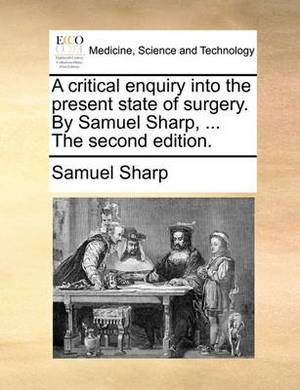 A Critical Enquiry Into the Present State of Surgery. by Samuel Sharp, ... the Second Edition.
