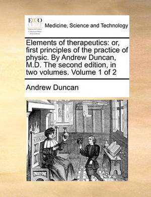 Elements of Therapeutics: Or, First Principles of the Practice of Physic. by Andrew Duncan, M.D. the Second Edition, in Two Volumes. Volume 1 of 2