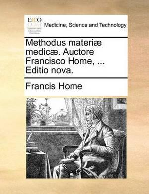 Methodus Materi� Medic�. Auctore Francisco Home, ... Editio Nova.