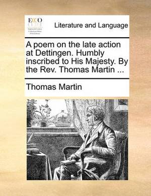 A Poem on the Late Action at Dettingen. Humbly Inscribed to His Majesty. by the REV. Thomas Martin ...