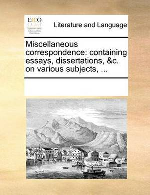 Miscellaneous Correspondence: Containing Essays, Dissertations, &c. on Various Subjects,