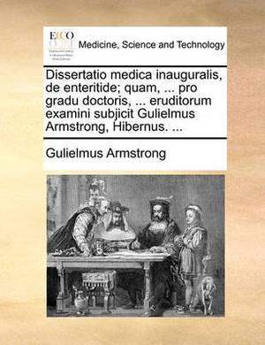 Dissertatio Medica Inauguralis, de Enteritide; Quam, ... Pro Gradu Doctoris, ... Eruditorum Examini Subjicit Gulielmus Armstrong, Hibernus. ...