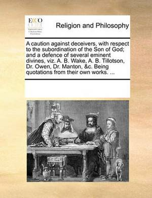 A Caution Against Deceivers, with Respect to the Subordination of the Son of God; And a Defence of Several Eminent Divines, Viz. A. B. Wake, A. B. Tillotson, Dr. Owen, Dr. Manton, &C. Being Quotations from Their Own Works. ...