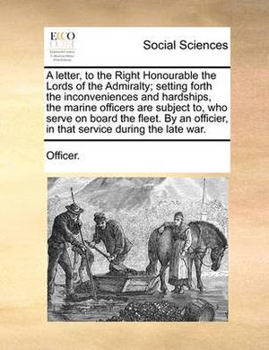 A Letter, to the Right Honourable the Lords of the Admiralty; Setting Forth the Inconveniences and Hardships, the Marine Officers Are Subject To, Who Serve on Board the Fleet. by an Officier, in That Service During the Late War