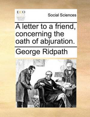 A Letter to a Friend, Concerning the Oath of Abjuration.
