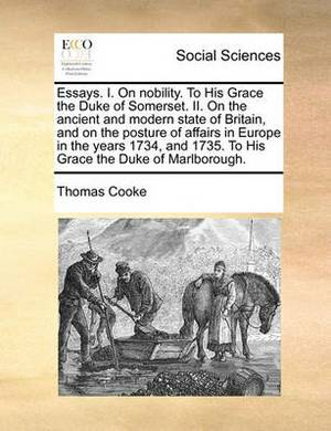Essays. I. on Nobility. to His Grace the Duke of Somerset. II. on the Ancient and Modern State of Britain, and on the Posture of Affairs in Europe in the Years 1734, and 1735. to His Grace the Duke of Marlborough.