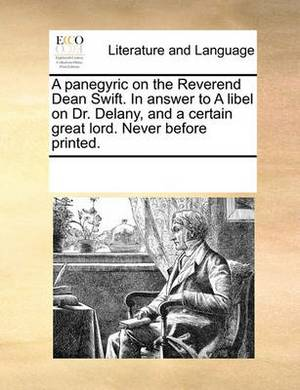 A Panegyric on the Reverend Dean Swift. in Answer to a Libel on Dr. Delany, and a Certain Great Lord. Never Before Printed.