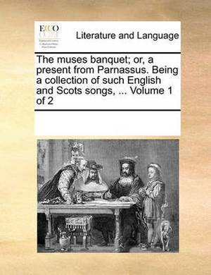The Muses Banquet; Or, a Present from Parnassus. Being a Collection of Such English and Scots Songs, ... Volume 1 of 2