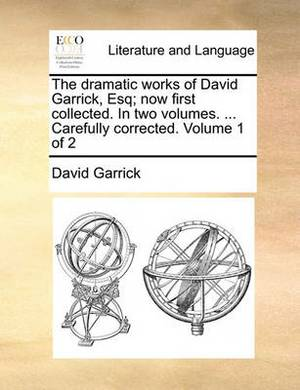 The Dramatic Works of David Garrick, Esq; Now First Collected. in Two Volumes. ... Carefully Corrected. Volume 1 of 2
